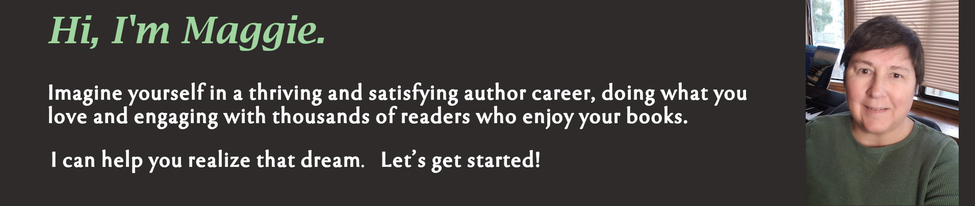 banner with casual headshot of maggie lynch. Banner reads: Hi, I'm Maggie. Imagine yourself in a thriving and satisfying author career, doing what you love and engaging with thousands of readers who enjoy your books. I can help you realize that dream. Let's get started!